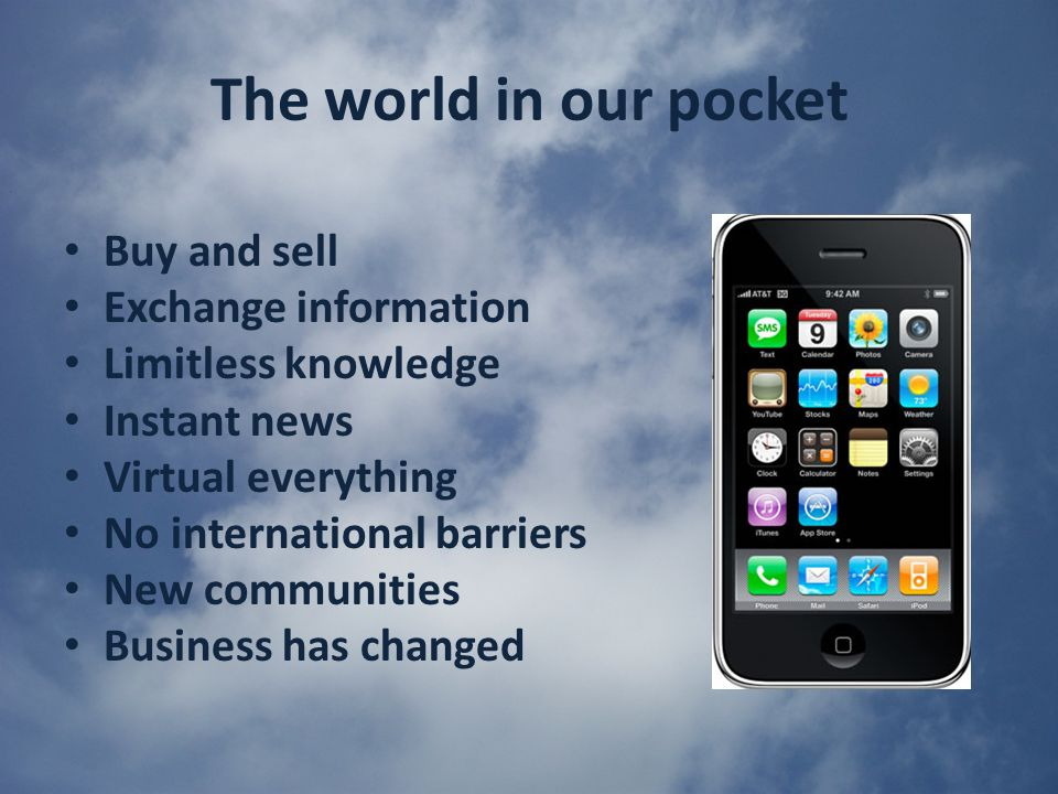 The world in our pocket Buy and sell Exchange information Limitless knowledge Instant news Virtual everything No international barriers New communities Business has changed