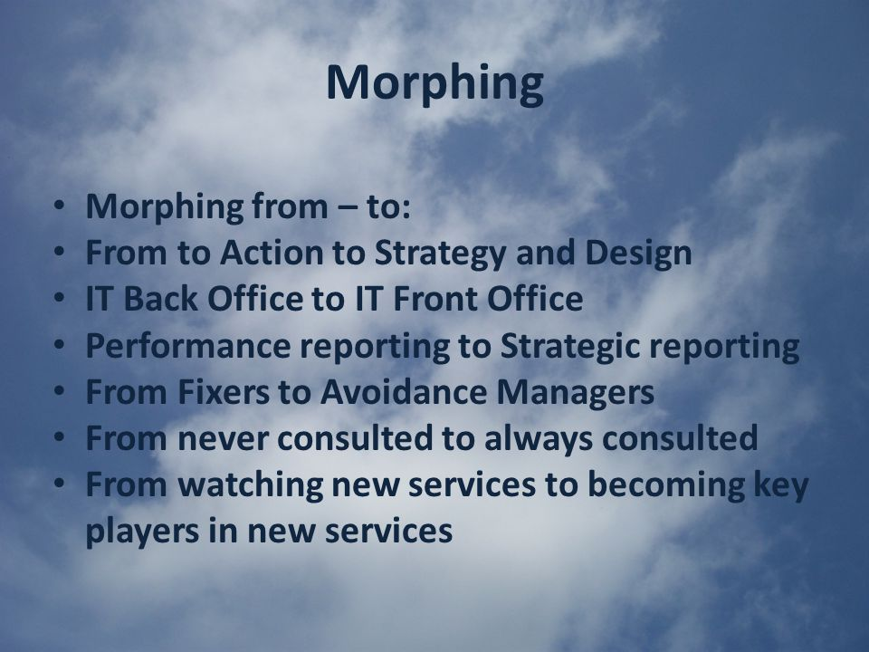 Morphing Morphing from – to: From to Action to Strategy and Design IT Back Office to IT Front Office Performance reporting to Strategic reporting From Fixers to Avoidance Managers From never consulted to always consulted From watching new services to becoming key players in new services