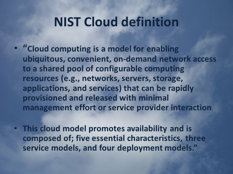 NIST Cloud definition Cloud computing is a model for enabling ubiquitous, convenient, on-demand network access to a shared pool of configurable computing resources (e.g., networks, servers, storage, applications, and services) that can be rapidly provisioned and released with minimal management effort or service provider interaction.