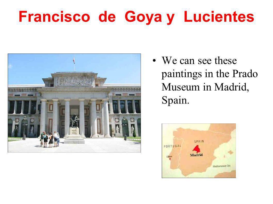 Francisco de Goya y Lucientes We can see these paintings in the Prado Museum in Madrid, Spain.