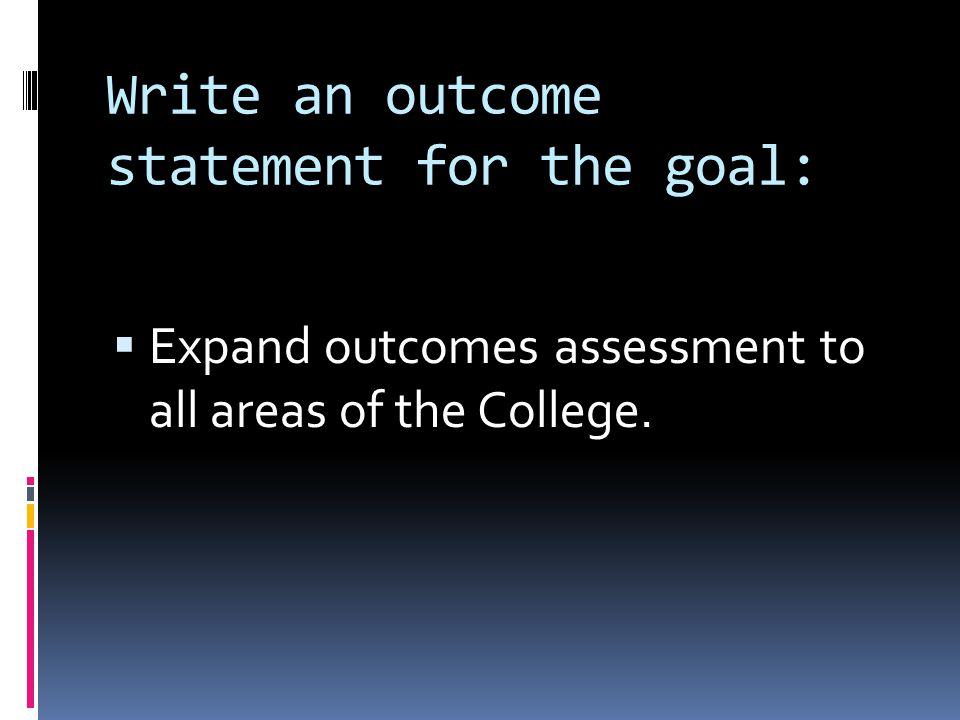 Write an outcome statement for the goal: Expand outcomes assessment to all areas of the College.