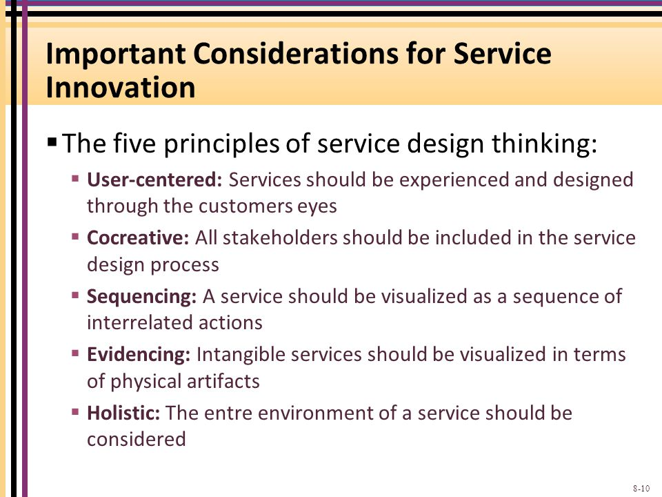 Important Considerations for Service Innovation The five principles of service design thinking: User-centered: Services should be experienced and designed through the customers eyes Cocreative: All stakeholders should be included in the service design process Sequencing: A service should be visualized as a sequence of interrelated actions Evidencing: Intangible services should be visualized in terms of physical artifacts Holistic: The entre environment of a service should be considered 8-10