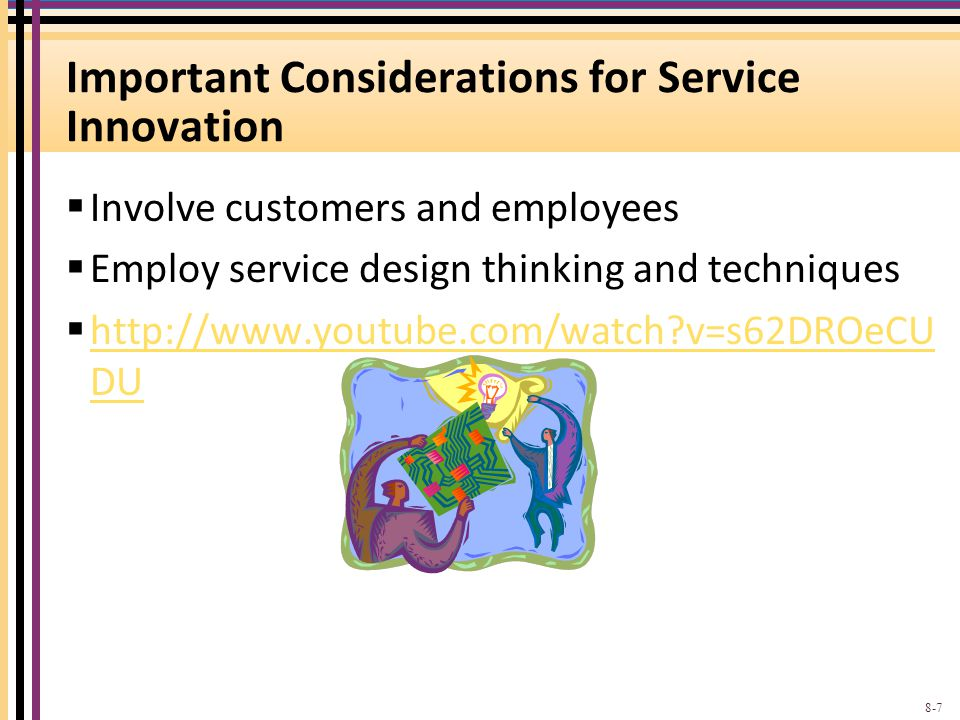 Important Considerations for Service Innovation Involve customers and employees Employ service design thinking and techniques http://www.youtube.com/watch?v=s62DROeCU DU http://www.youtube.com/watch?v=s62DROeCU DU 8-7