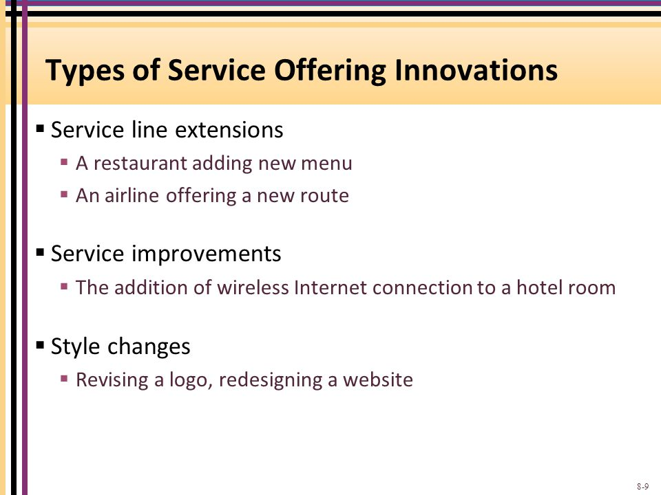 Types of Service Offering Innovations Service line extensions A restaurant adding new menu An airline offering a new route Service improvements The addition of wireless Internet connection to a hotel room Style changes Revising a logo, redesigning a website 8-9