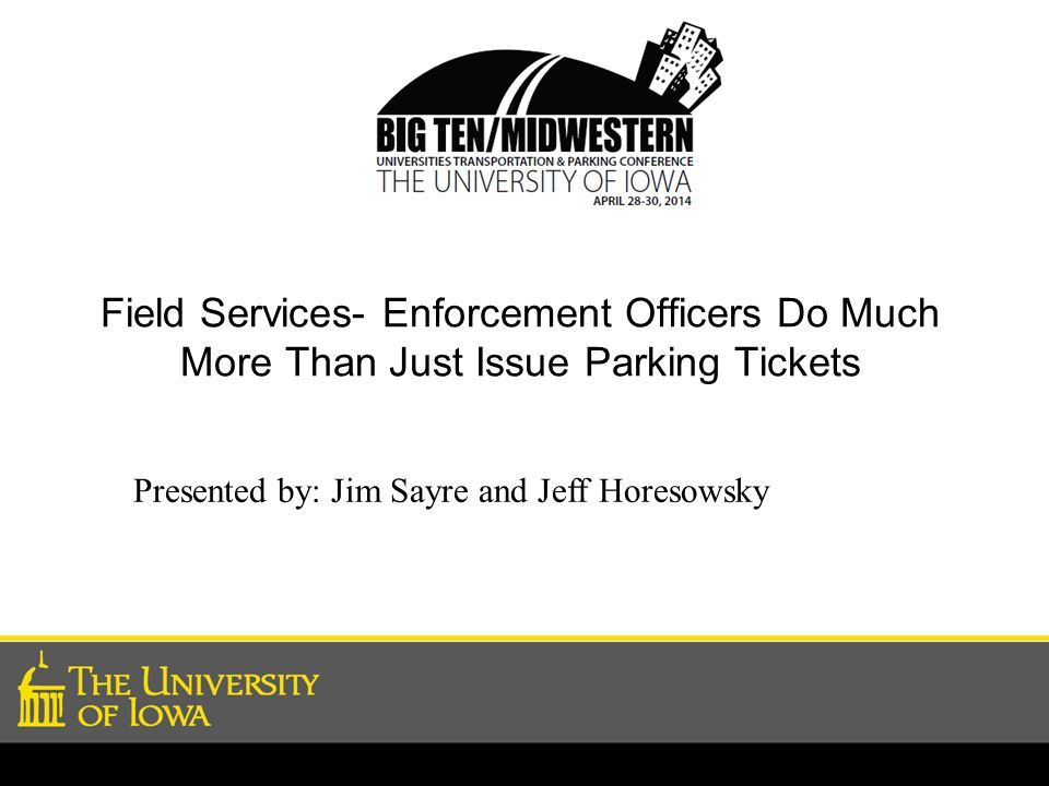 Field Services- Enforcement Officers Do Much More Than Just Issue Parking Tickets Presented by: Jim Sayre and Jeff Horesowsky