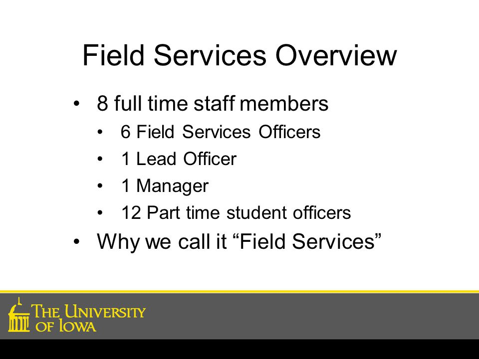 Field Services Overview 8 full time staff members 6 Field Services Officers 1 Lead Officer 1 Manager 12 Part time student officers Why we call it Field Services