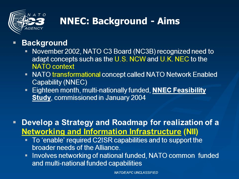 NNEC: Background - Aims Background November 2002, NATO C3 Board (NC3B) recognized need to adapt concepts such as the U.S. NCW and U.K. NEC to the NATO