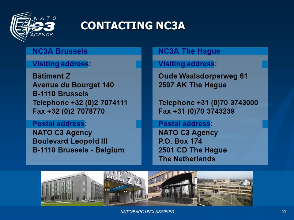20 CONTACTING NC3A NC3A Brussels Visiting address: Bâtiment Z Avenue du Bourget 140 B-1110 Brussels Telephone +32 (0)2 7074111 Fax +32 (0)2 7078770 Po