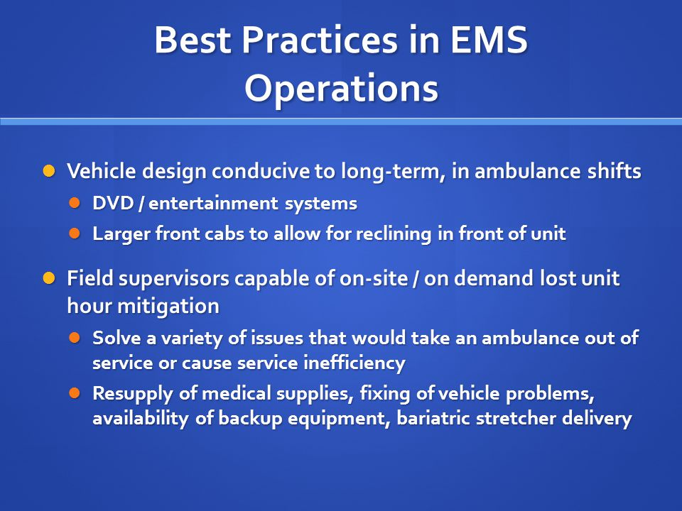 Best Practices in EMS Operations Vehicle design conducive to long-term, in ambulance shifts Vehicle design conducive to long-term, in ambulance shifts DVD / entertainment systems DVD / entertainment systems Larger front cabs to allow for reclining in front of unit Larger front cabs to allow for reclining in front of unit Field supervisors capable of on-site / on demand lost unit hour mitigation Field supervisors capable of on-site / on demand lost unit hour mitigation Solve a variety of issues that would take an ambulance out of service or cause service inefficiency Solve a variety of issues that would take an ambulance out of service or cause service inefficiency Resupply of medical supplies, fixing of vehicle problems, availability of backup equipment, bariatric stretcher delivery Resupply of medical supplies, fixing of vehicle problems, availability of backup equipment, bariatric stretcher delivery