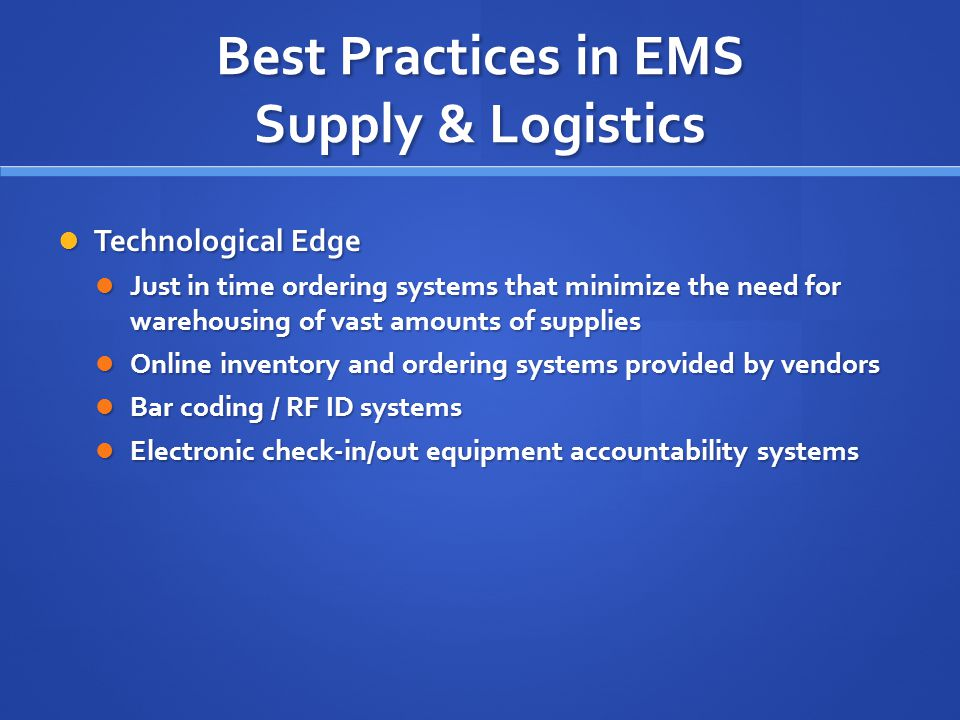 Best Practices in EMS Supply & Logistics Technological Edge Technological Edge Just in time ordering systems that minimize the need for warehousing of vast amounts of supplies Just in time ordering systems that minimize the need for warehousing of vast amounts of supplies Online inventory and ordering systems provided by vendors Online inventory and ordering systems provided by vendors Bar coding / RF ID systems Bar coding / RF ID systems Electronic check-in/out equipment accountability systems Electronic check-in/out equipment accountability systems