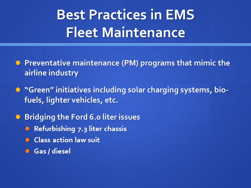 Best Practices in EMS Fleet Maintenance Preventative maintenance (PM) programs that mimic the airline industry Preventative maintenance (PM) programs that mimic the airline industry Green initiatives including solar charging systems, bio- fuels, lighter vehicles, etc.