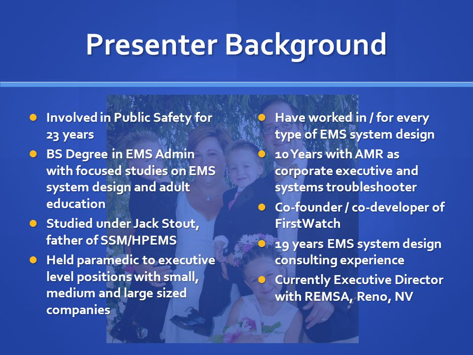 Presenter Background Involved in Public Safety for 23 years Involved in Public Safety for 23 years BS Degree in EMS Admin with focused studies on EMS system design and adult education BS Degree in EMS Admin with focused studies on EMS system design and adult education Studied under Jack Stout, father of SSM/HPEMS Studied under Jack Stout, father of SSM/HPEMS Held paramedic to executive level positions with small, medium and large sized companies Held paramedic to executive level positions with small, medium and large sized companies Have worked in / for every type of EMS system design 10 Years with AMR as corporate executive and systems troubleshooter Co-founder / co-developer of FirstWatch 19 years EMS system design consulting experience Currently Executive Director with REMSA, Reno, NV