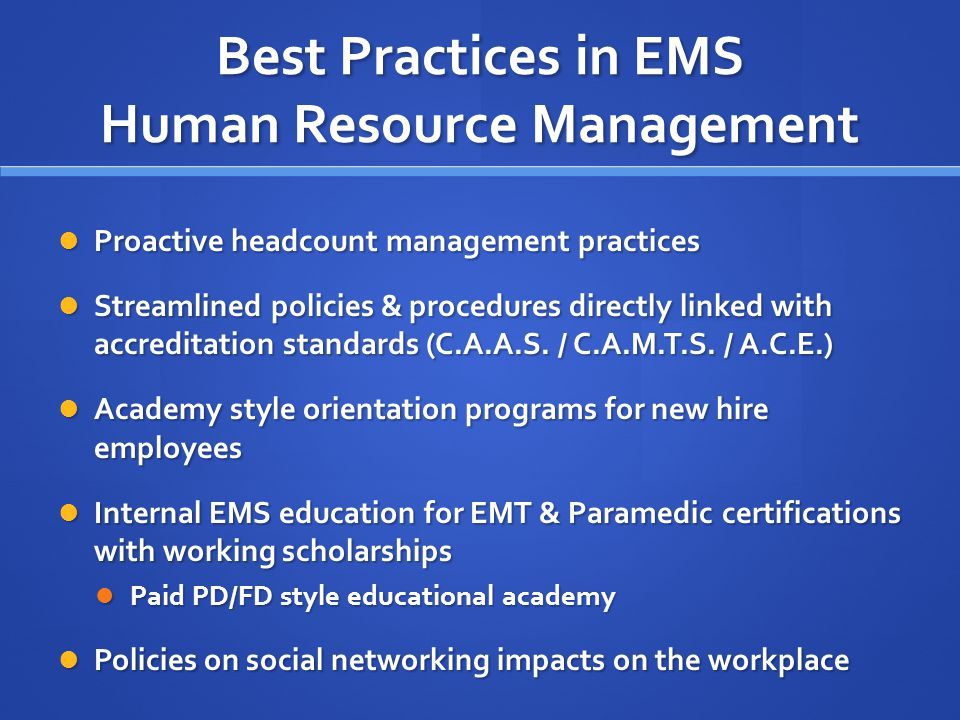 Best Practices in EMS Human Resource Management Proactive headcount management practices Proactive headcount management practices Streamlined policies & procedures directly linked with accreditation standards (C.A.A.S.