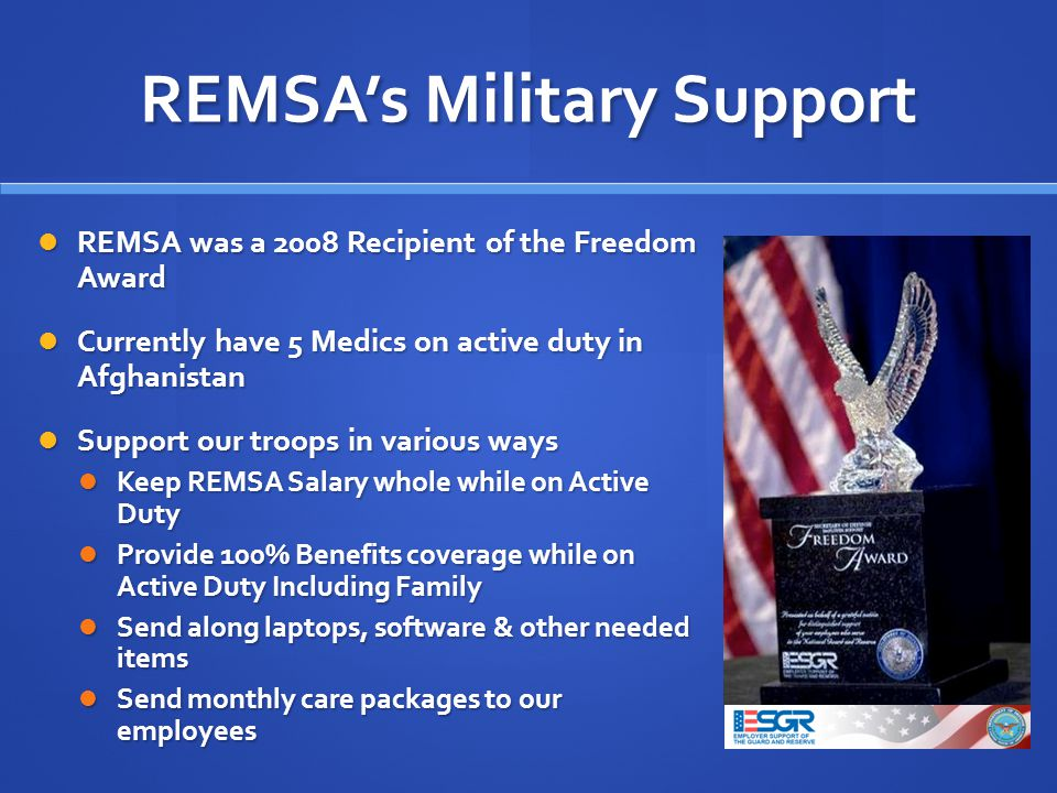 REMSAs Military Support REMSA was a 2008 Recipient of the Freedom Award REMSA was a 2008 Recipient of the Freedom Award Currently have 5 Medics on active duty in Afghanistan Currently have 5 Medics on active duty in Afghanistan Support our troops in various ways Support our troops in various ways Keep REMSA Salary whole while on Active Duty Keep REMSA Salary whole while on Active Duty Provide 100% Benefits coverage while on Active Duty Including Family Provide 100% Benefits coverage while on Active Duty Including Family Send along laptops, software & other needed items Send along laptops, software & other needed items Send monthly care packages to our employees Send monthly care packages to our employees