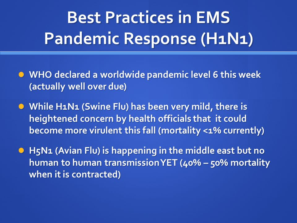 Best Practices in EMS Pandemic Response (H1N1) WHO declared a worldwide pandemic level 6 this week (actually well over due) WHO declared a worldwide pandemic level 6 this week (actually well over due) While H1N1 (Swine Flu) has been very mild, there is heightened concern by health officials that it could become more virulent this fall (mortality <1% currently) While H1N1 (Swine Flu) has been very mild, there is heightened concern by health officials that it could become more virulent this fall (mortality <1% currently) H5N1 (Avian Flu) is happening in the middle east but no human to human transmission YET (40% – 50% mortality when it is contracted) H5N1 (Avian Flu) is happening in the middle east but no human to human transmission YET (40% – 50% mortality when it is contracted)