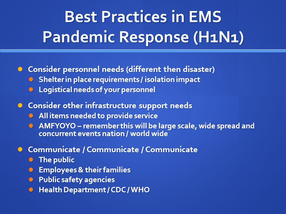 Best Practices in EMS Pandemic Response (H1N1) Consider personnel needs (different then disaster) Consider personnel needs (different then disaster) Shelter in place requirements / isolation impact Shelter in place requirements / isolation impact Logistical needs of your personnel Logistical needs of your personnel Consider other infrastructure support needs Consider other infrastructure support needs All items needed to provide service All items needed to provide service AMFYOYO – remember this will be large scale, wide spread and concurrent events nation / world wide AMFYOYO – remember this will be large scale, wide spread and concurrent events nation / world wide Communicate / Communicate / Communicate Communicate / Communicate / Communicate The public The public Employees & their families Employees & their families Public safety agencies Public safety agencies Health Department / CDC / WHO Health Department / CDC / WHO