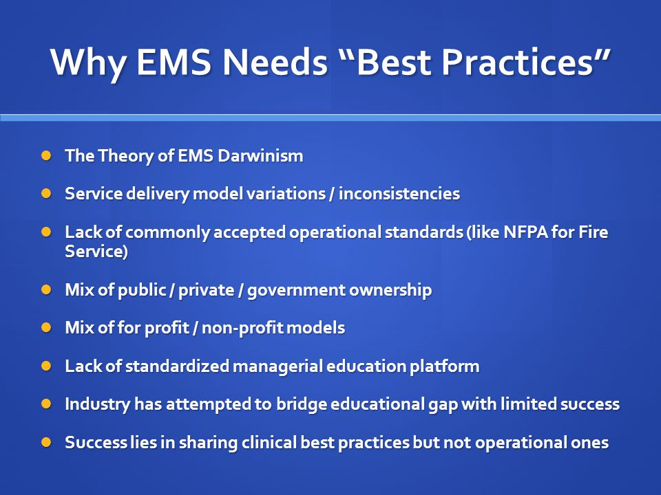 Why EMS Needs Best Practices The Theory of EMS Darwinism The Theory of EMS Darwinism Service delivery model variations / inconsistencies Service delivery model variations / inconsistencies Lack of commonly accepted operational standards (like NFPA for Fire Service) Lack of commonly accepted operational standards (like NFPA for Fire Service) Mix of public / private / government ownership Mix of public / private / government ownership Mix of for profit / non-profit models Mix of for profit / non-profit models Lack of standardized managerial education platform Lack of standardized managerial education platform Industry has attempted to bridge educational gap with limited success Industry has attempted to bridge educational gap with limited success Success lies in sharing clinical best practices but not operational ones Success lies in sharing clinical best practices but not operational ones