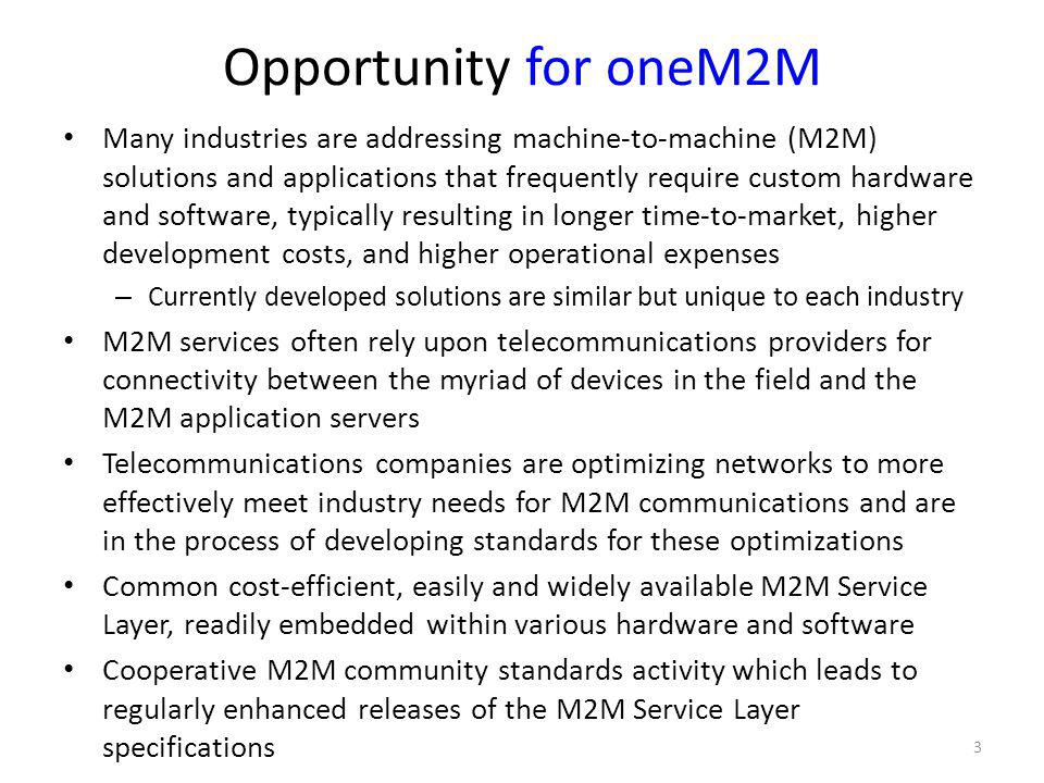 Opportunity for oneM2M Many industries are addressing machine-to-machine (M2M) solutions and applications that frequently require custom hardware and