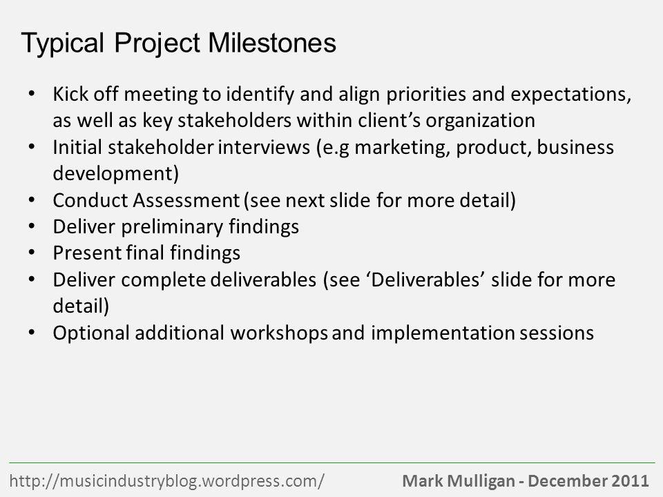 Mark Mulligan - December 2011http://musicindustryblog.wordpress.com/ Typical Project Milestones Kick off meeting to identify and align priorities and expectations, as well as key stakeholders within clients organization Initial stakeholder interviews (e.g marketing, product, business development) Conduct Assessment (see next slide for more detail) Deliver preliminary findings Present final findings Deliver complete deliverables (see Deliverables slide for more detail) Optional additional workshops and implementation sessions