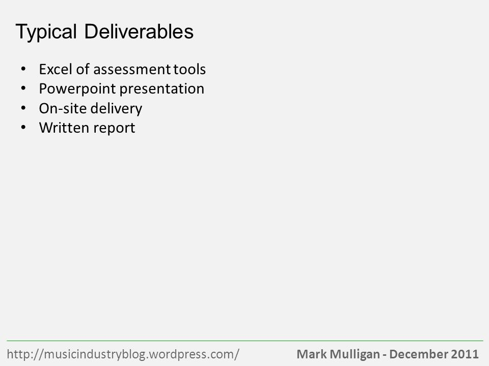 Mark Mulligan - December 2011http://musicindustryblog.wordpress.com/ Typical Deliverables Excel of assessment tools Powerpoint presentation On-site delivery Written report