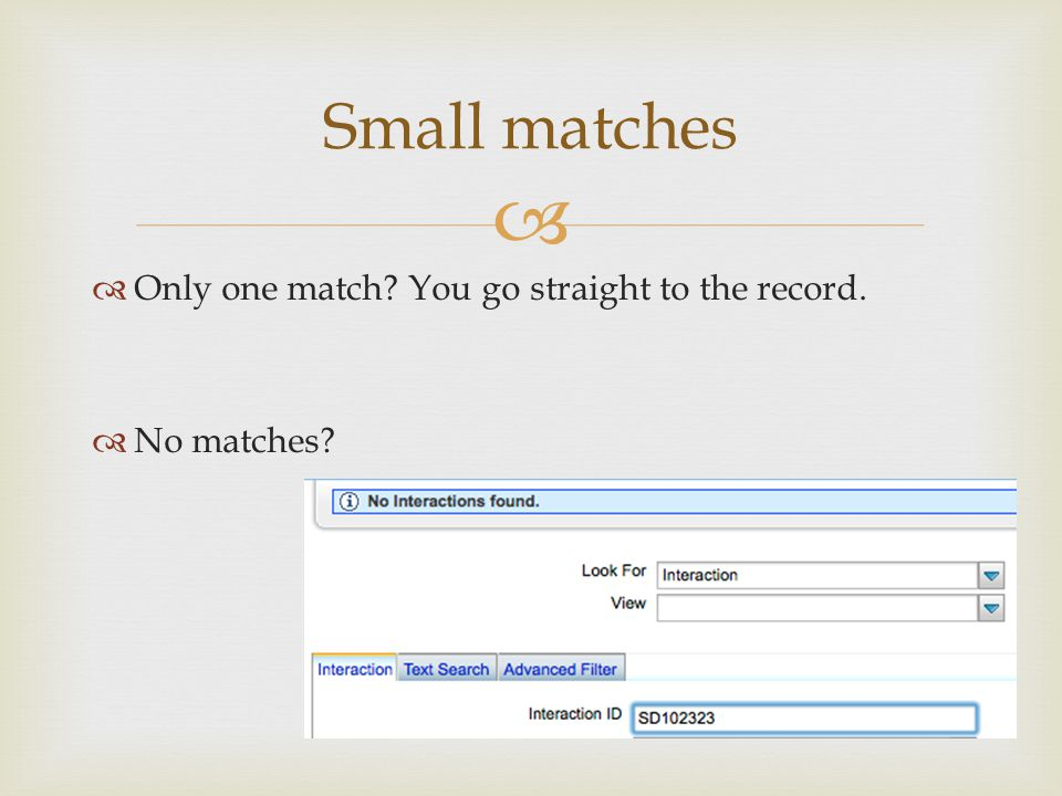 Only one match? You go straight to the record. No matches? Small matches