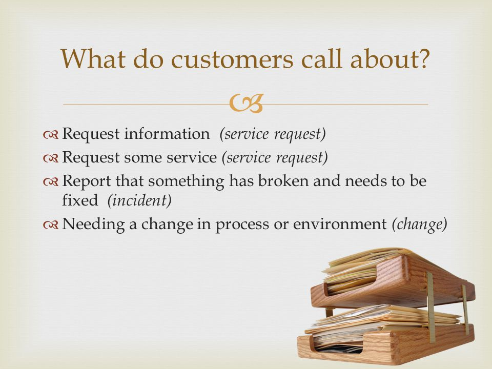 Request information (service request) Request some service (service request) Report that something has broken and needs to be fixed (incident) Needing a change in process or environment (change) What do customers call about?