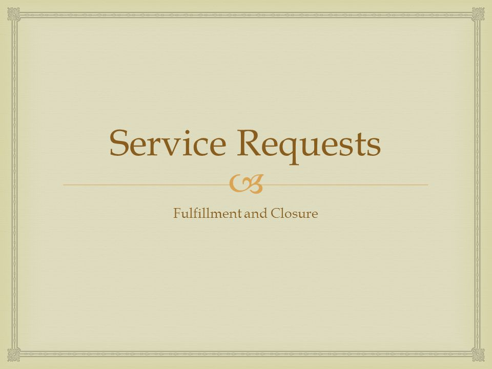 Service Requests Fulfillment and Closure