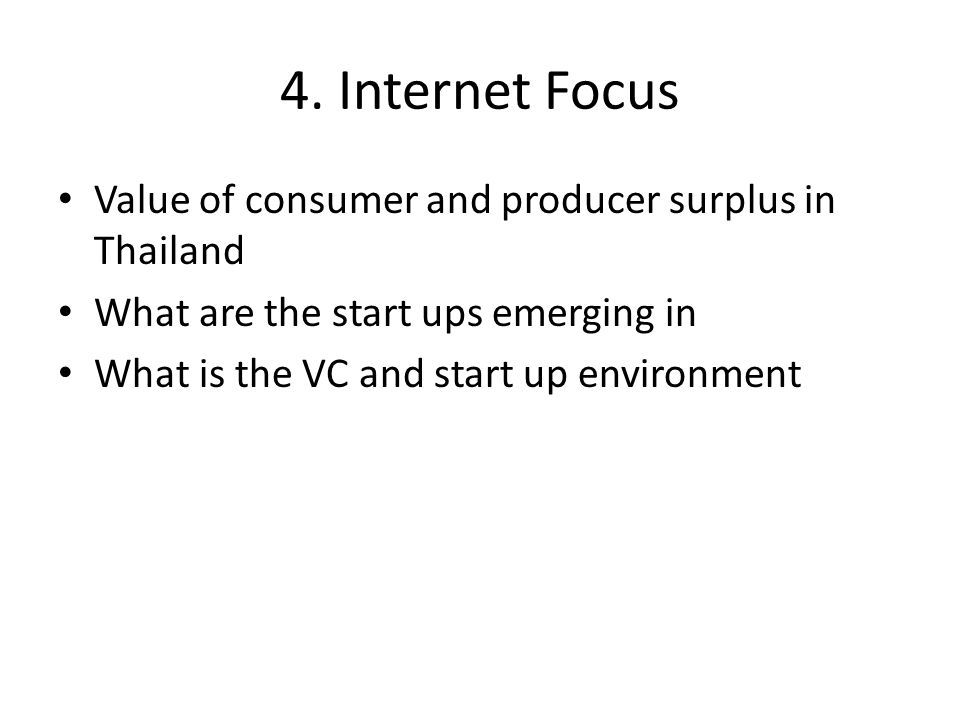 4. Internet Focus Value of consumer and producer surplus in Thailand What are the start ups emerging in What is the VC and start up environment