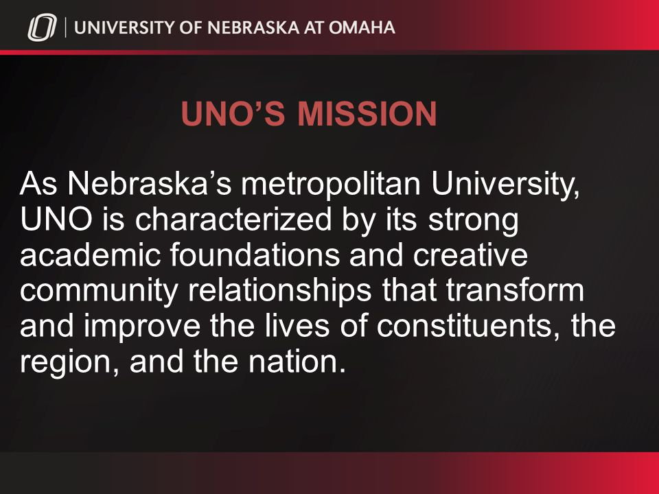 UNOS THREE STRATEGIC GOALS Goal 1UNO will be recognized as a student- centered metropolitan university Goal 2UNO will be recognized for its academic excellence as a leading metropolitan university Goal 3UNO will be recognized for its outstanding engagement with the urban, regional, national, and global communities