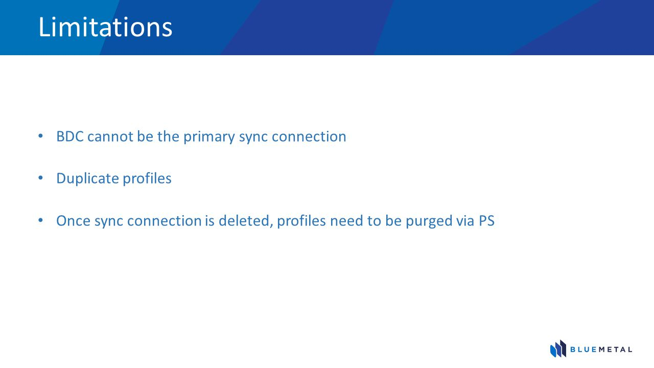 Limitations BDC cannot be the primary sync connection Duplicate profiles Once sync connection is deleted, profiles need to be purged via PS