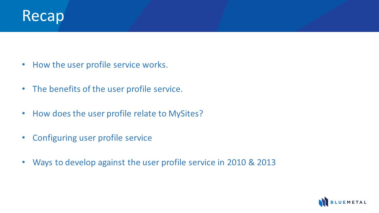 Recap How the user profile service works. The benefits of the user profile service. How does the user profile relate to MySites? Configuring user prof