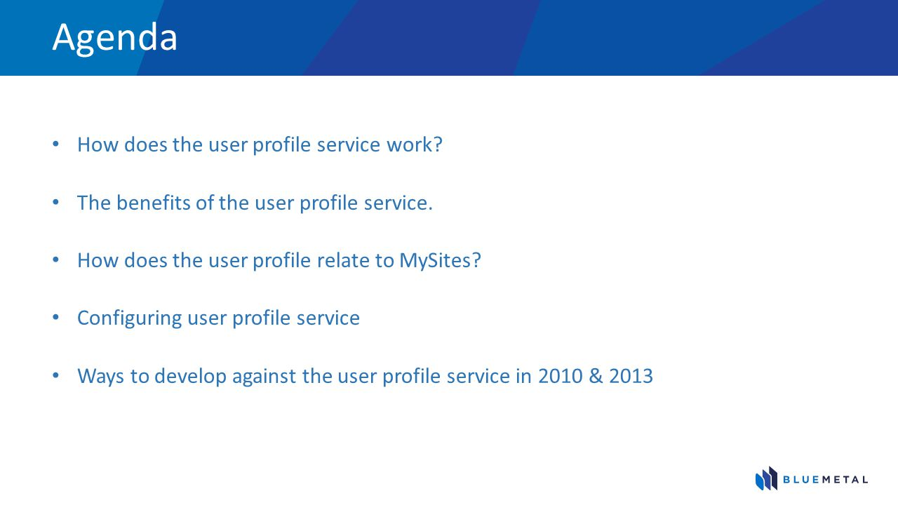Agenda How does the user profile service work? The benefits of the user profile service. How does the user profile relate to MySites? Configuring user