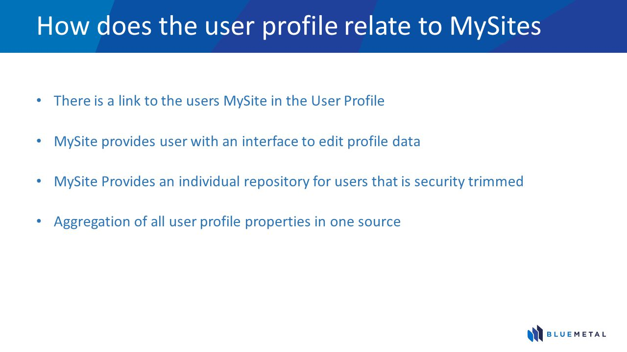How does the user profile relate to MySites There is a link to the users MySite in the User Profile MySite provides user with an interface to edit pro