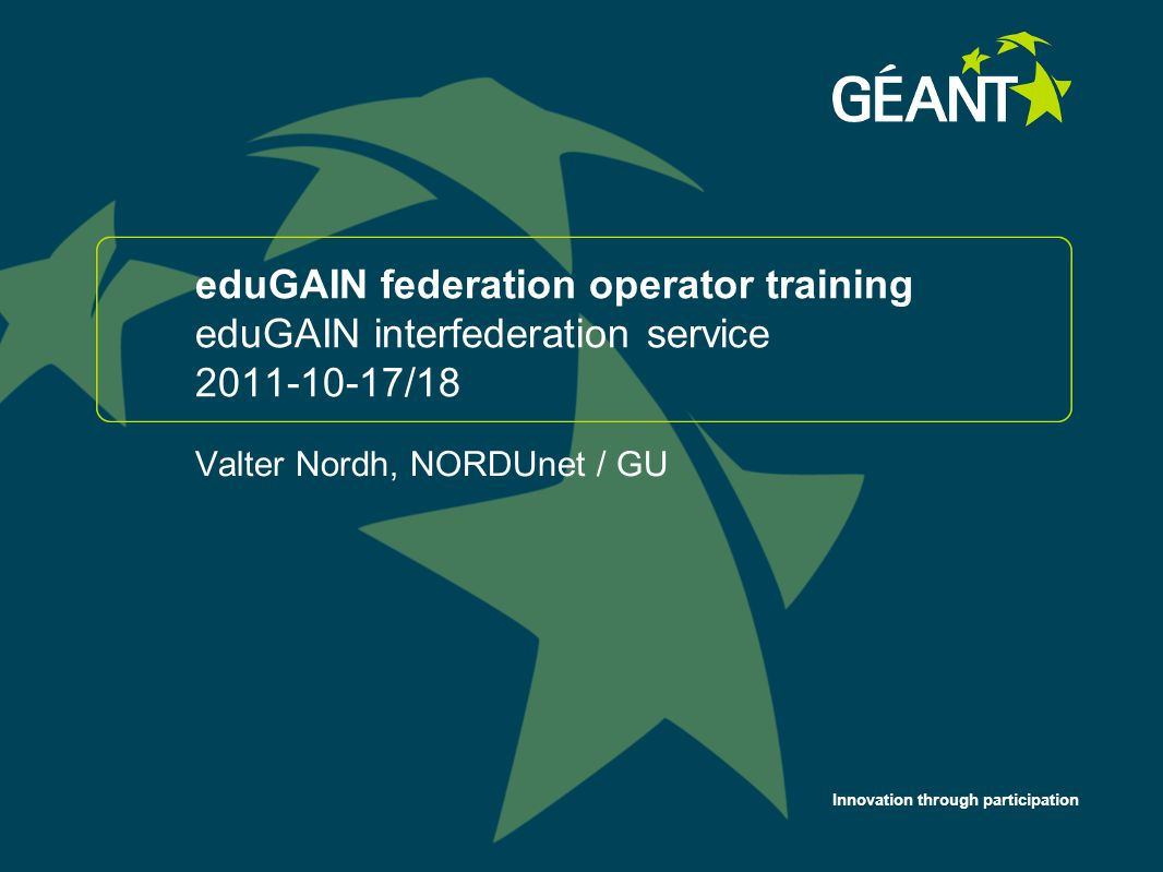 Innovation through participation eduGAIN federation operator training eduGAIN interfederation service 2011-10-17/18 Valter Nordh, NORDUnet / GU 1