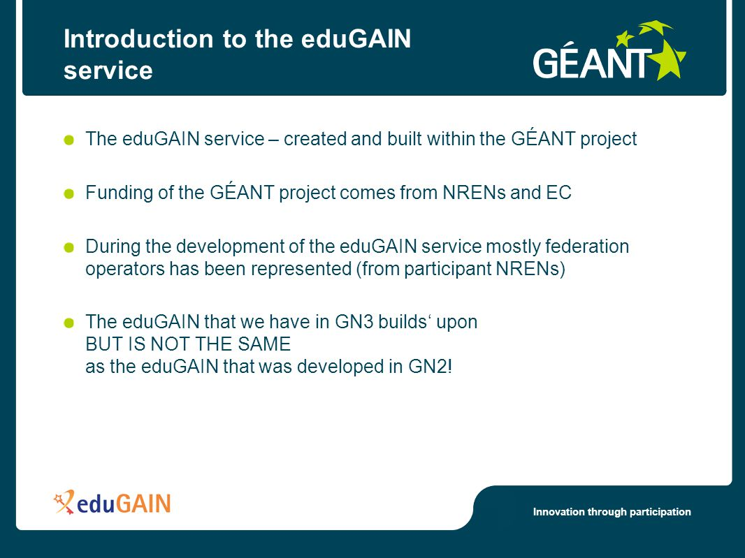 Innovation through participation Introduction to the eduGAIN service The eduGAIN service – created and built within the GÉANT project Funding of the GÉANT project comes from NRENs and EC During the development of the eduGAIN service mostly federation operators has been represented (from participant NRENs) The eduGAIN that we have in GN3 builds upon BUT IS NOT THE SAME as the eduGAIN that was developed in GN2!
