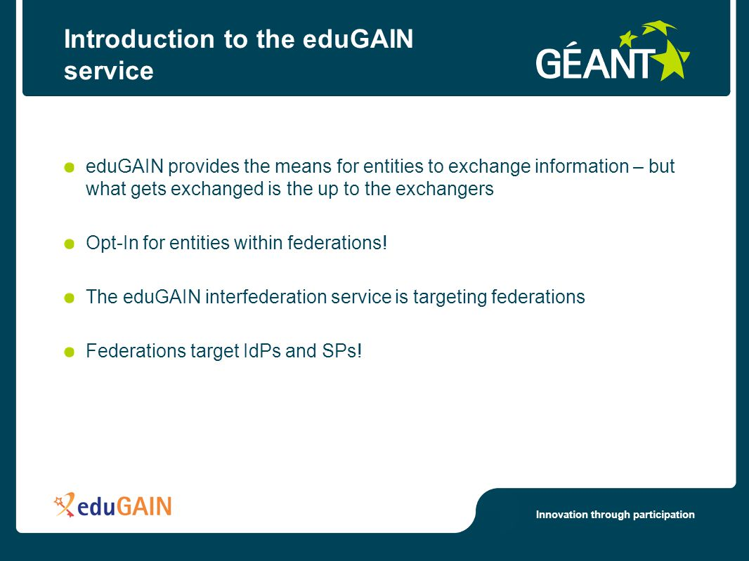 Innovation through participation Introduction to the eduGAIN service eduGAIN provides the means for entities to exchange information – but what gets exchanged is the up to the exchangers Opt-In for entities within federations.