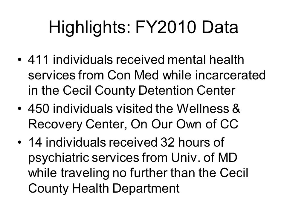 Highlights: FY2010 Data 411 individuals received mental health services from Con Med while incarcerated in the Cecil County Detention Center 450 individuals visited the Wellness & Recovery Center, On Our Own of CC 14 individuals received 32 hours of psychiatric services from Univ.