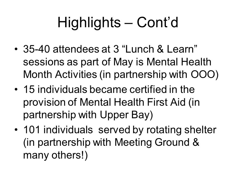 Highlights – Contd attendees at 3 Lunch & Learn sessions as part of May is Mental Health Month Activities (in partnership with OOO) 15 individuals became certified in the provision of Mental Health First Aid (in partnership with Upper Bay) 101 individuals served by rotating shelter (in partnership with Meeting Ground & many others!)