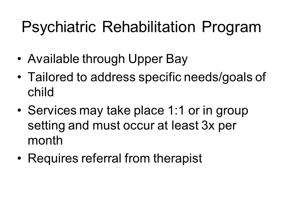 Psychiatric Rehabilitation Program Available through Upper Bay Tailored to address specific needs/goals of child Services may take place 1:1 or in group setting and must occur at least 3x per month Requires referral from therapist