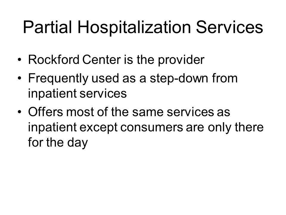 Partial Hospitalization Services Rockford Center is the provider Frequently used as a step-down from inpatient services Offers most of the same services as inpatient except consumers are only there for the day
