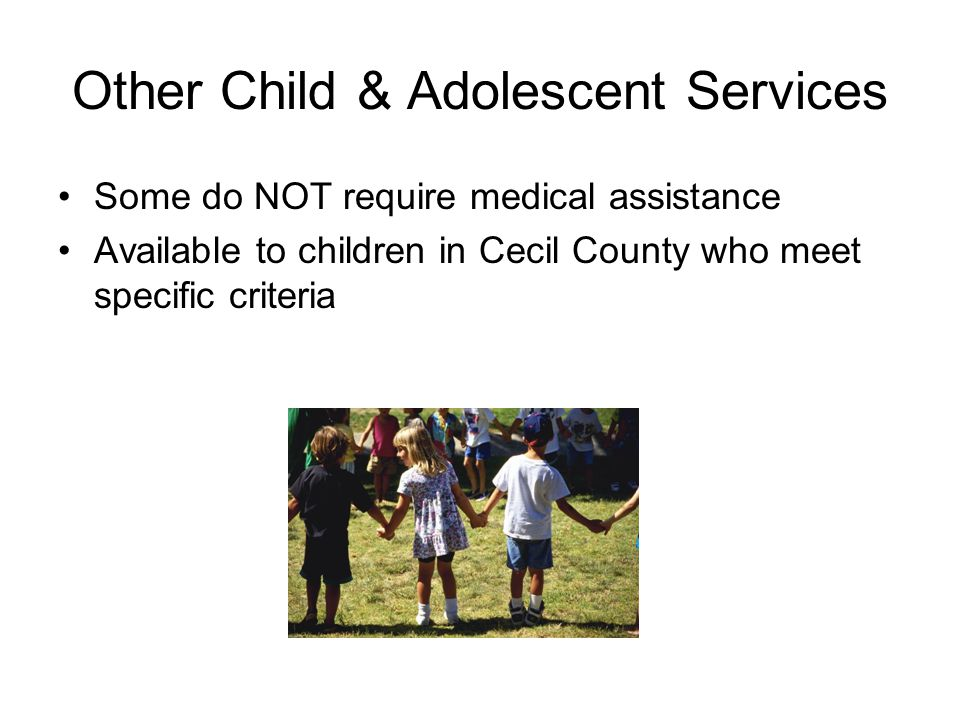 Other Child & Adolescent Services Some do NOT require medical assistance Available to children in Cecil County who meet specific criteria