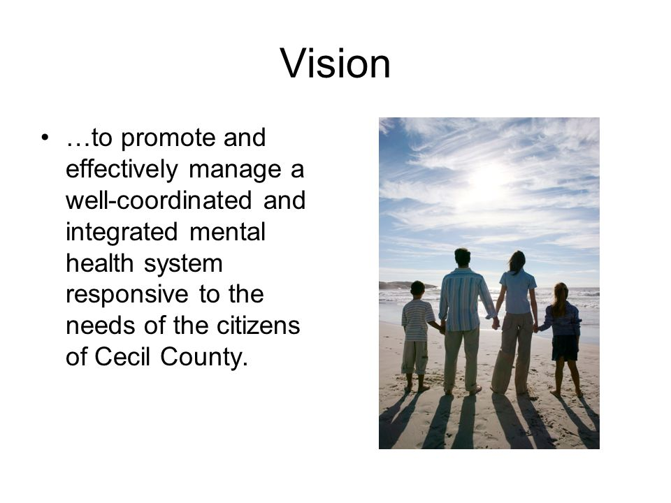 Vision …to promote and effectively manage a well-coordinated and integrated mental health system responsive to the needs of the citizens of Cecil County.