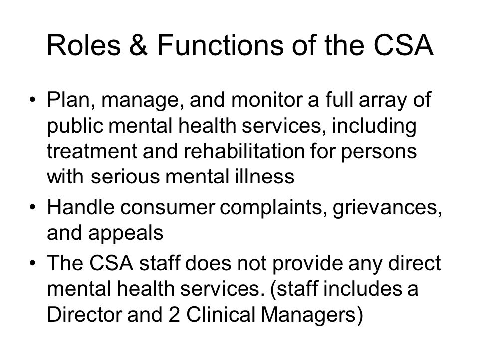 Roles & Functions of the CSA Plan, manage, and monitor a full array of public mental health services, including treatment and rehabilitation for persons with serious mental illness Handle consumer complaints, grievances, and appeals The CSA staff does not provide any direct mental health services.