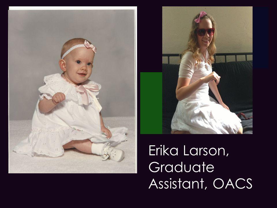 + Erika Larson, Graduate Assistant, OACS Erika Larson