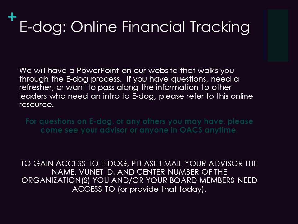 + E-dog: Online Financial Tracking We will have a PowerPoint on our website that walks you through the E-dog process.
