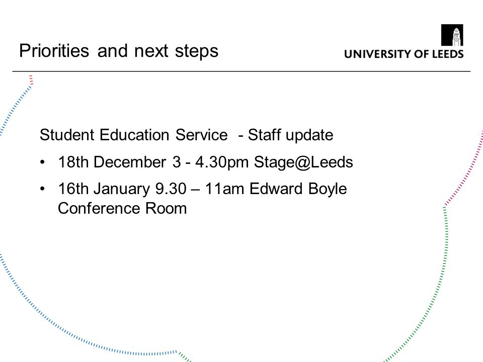 Priorities and next steps Student Education Service - Staff update 18th December 3 - 4.30pm Stage@Leeds 16th January 9.30 – 11am Edward Boyle Conferen