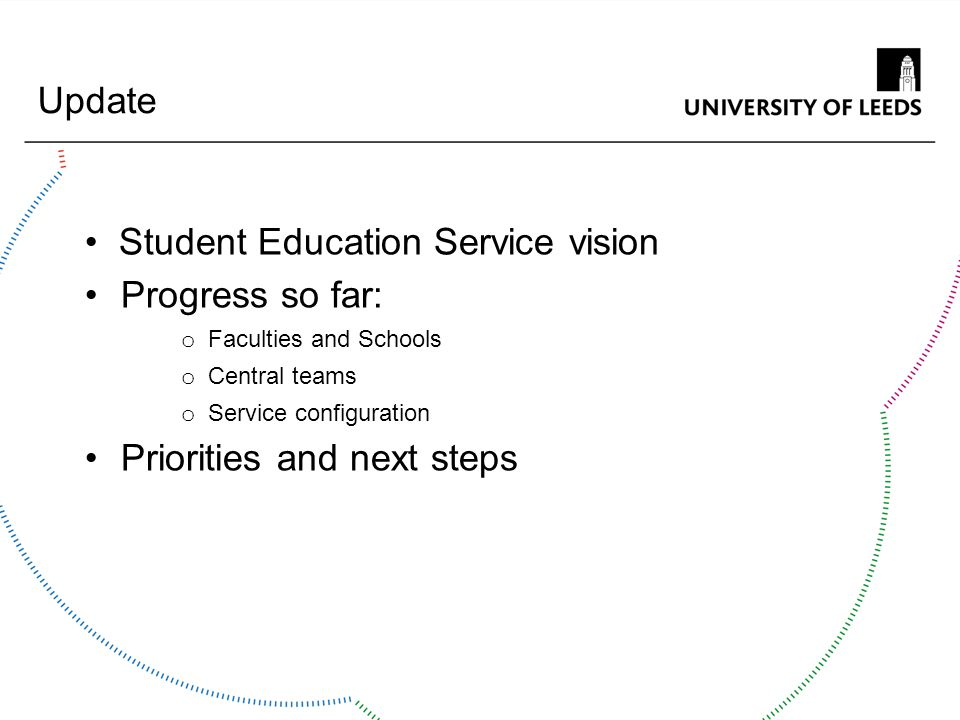 Student Education Service vision Progress so far: o Faculties and Schools o Central teams o Service configuration Priorities and next steps Update