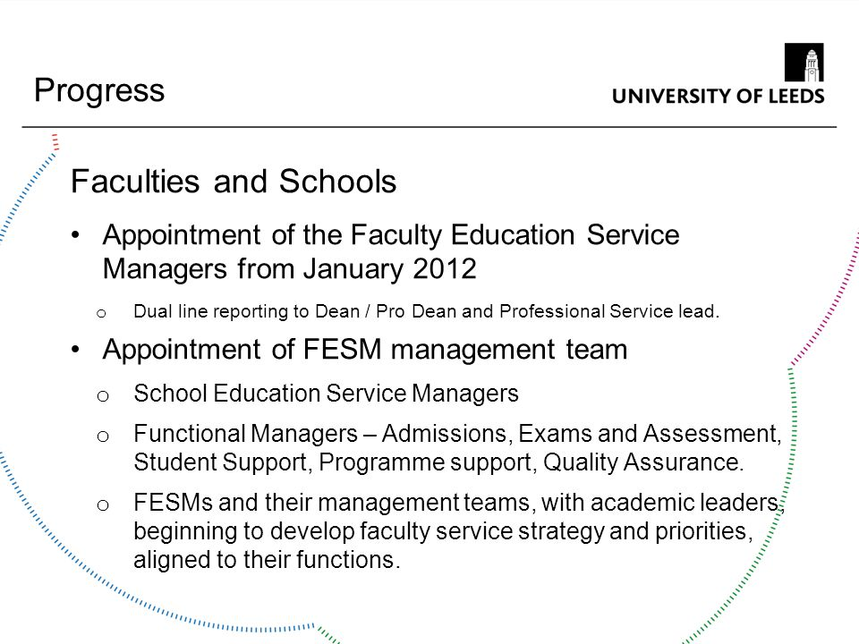 Progress Faculties and Schools Appointment of the Faculty Education Service Managers from January 2012 o Dual line reporting to Dean / Pro Dean and Pr