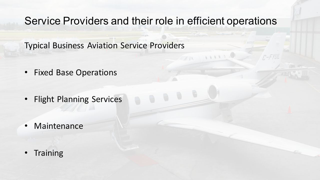 Service Providers and their role in efficient operations Typical Business Aviation Service Providers Fixed Base Operations Flight Planning Services Maintenance Training