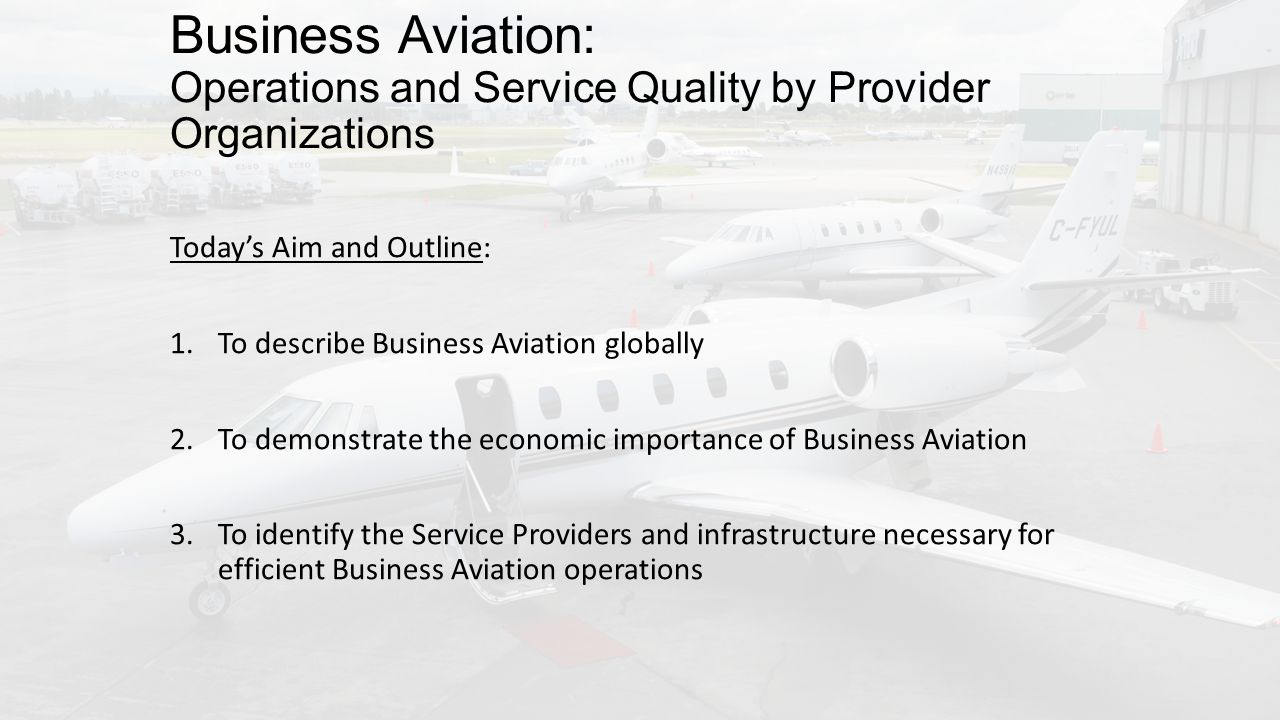 Business Aviation: Operations and Service Quality by Provider Organizations Todays Aim and Outline: 1.To describe Business Aviation globally 2.To demonstrate the economic importance of Business Aviation 3.To identify the Service Providers and infrastructure necessary for efficient Business Aviation operations
